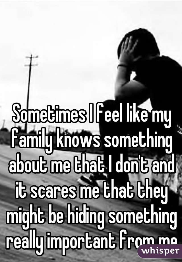 Sometimes I feel like my family knows something about me that I don't and it scares me that they might be hiding something really important from me