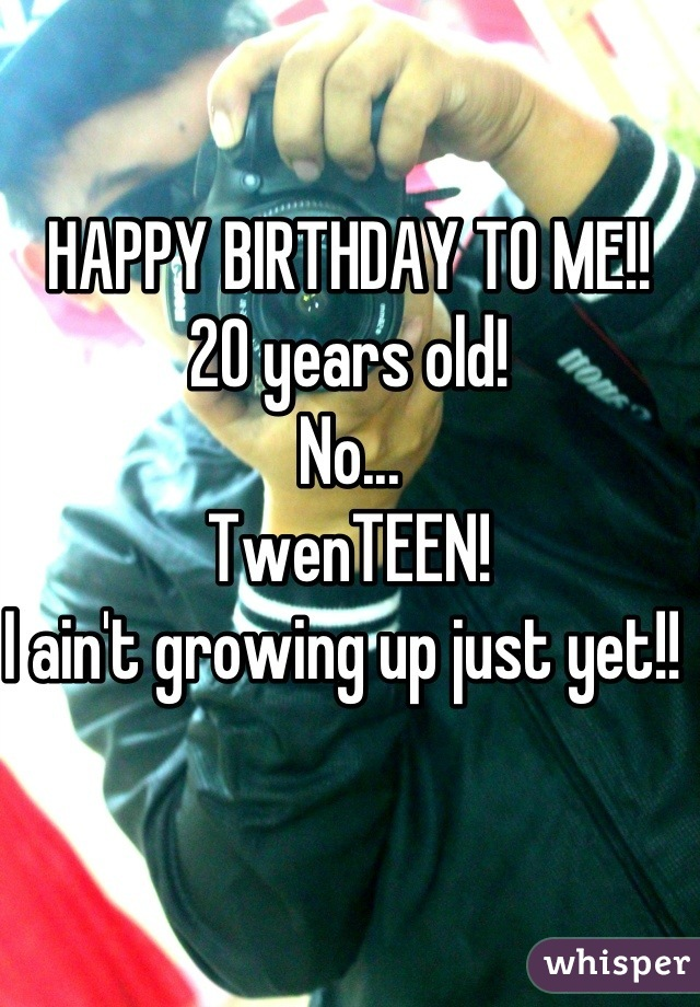 HAPPY BIRTHDAY TO ME!!   20 years old!  No...  TwenTEEN!  I ain't growing up just yet!!