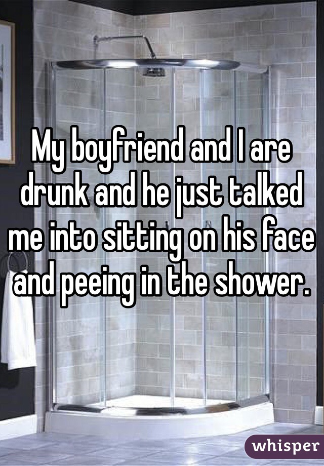 My boyfriend and I are drunk and he just talked me into sitting on his face and peeing in the shower.