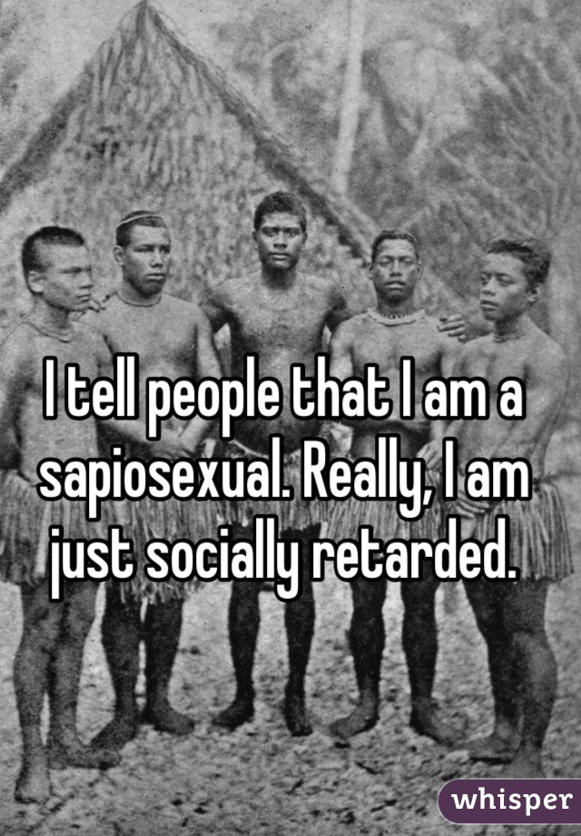I tell people that I am a sapiosexual. Really, I am just socially retarded.
