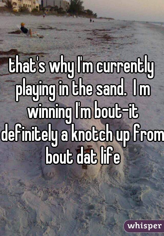 that's why I'm currently playing in the sand.  I m winning I'm bout-it definitely a knotch up from bout dat life