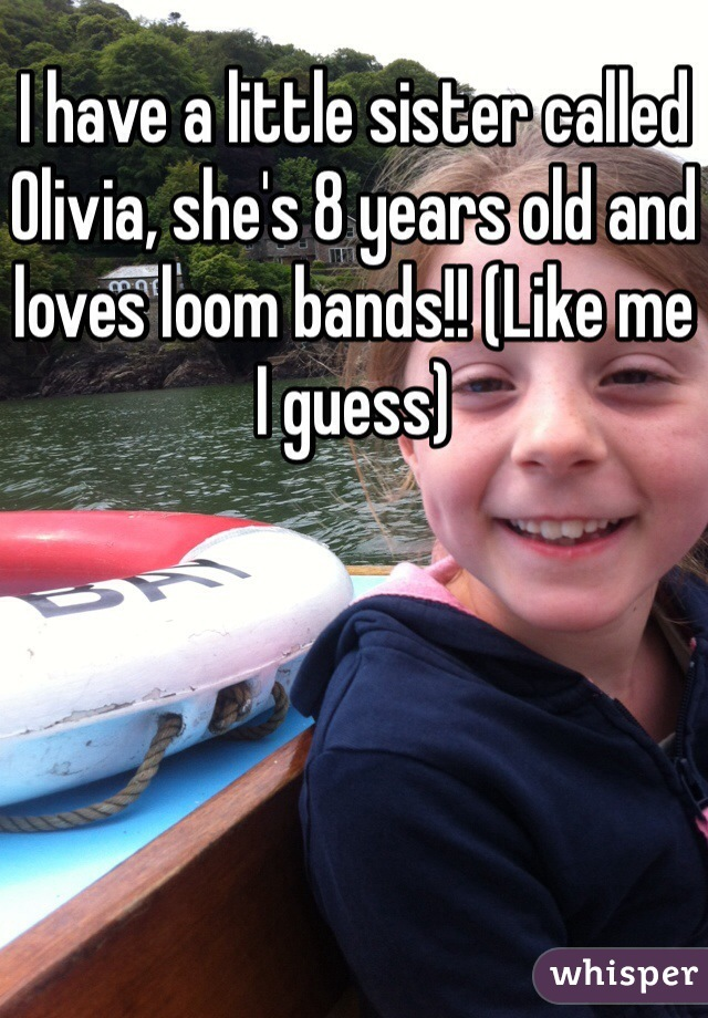 I have a little sister called Olivia, she's 8 years old and loves loom bands!! (Like me I guess)