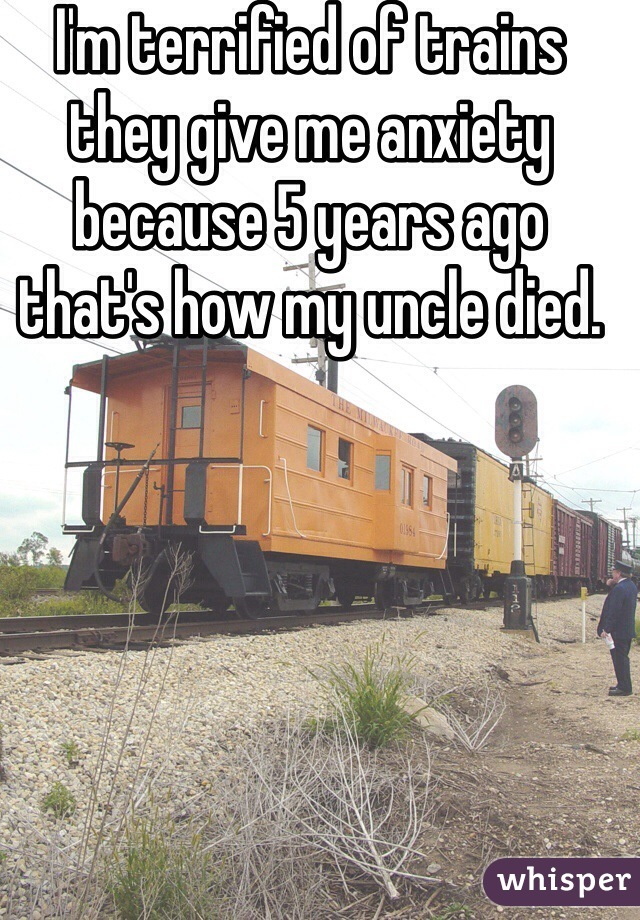 I'm terrified of trains they give me anxiety because 5 years ago that's how my uncle died.