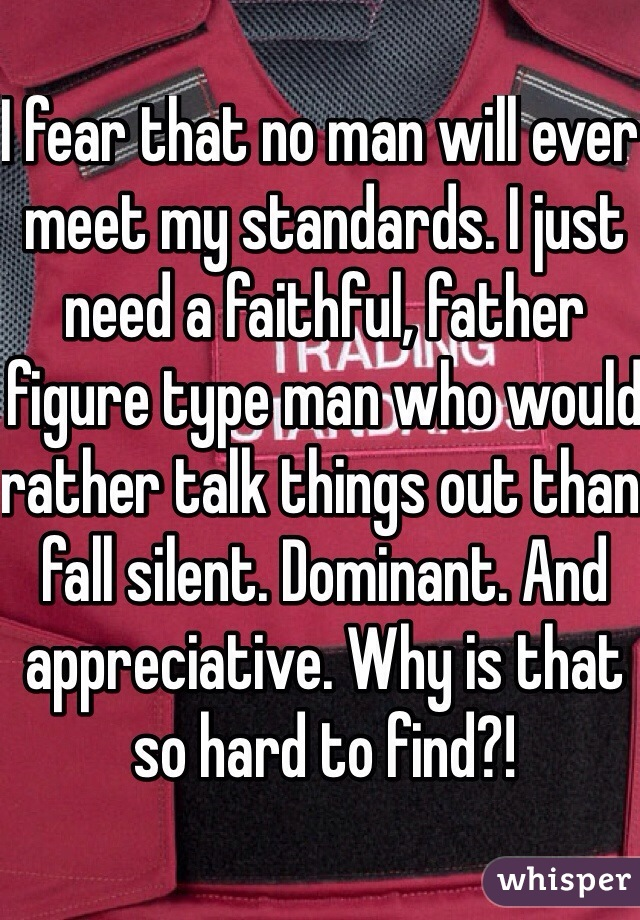 I fear that no man will ever meet my standards. I just need a faithful, father figure type man who would rather talk things out than fall silent. Dominant. And appreciative. Why is that so hard to find?!