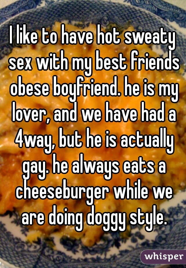 I like to have hot sweaty sex with my best friends obese boyfriend. he is my lover, and we have had a 4way, but he is actually gay. he always eats a cheeseburger while we are doing doggy style.