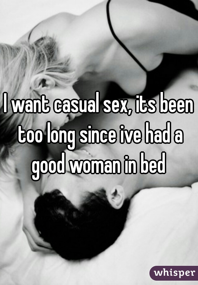 I want casual sex, its been too long since ive had a good woman in bed