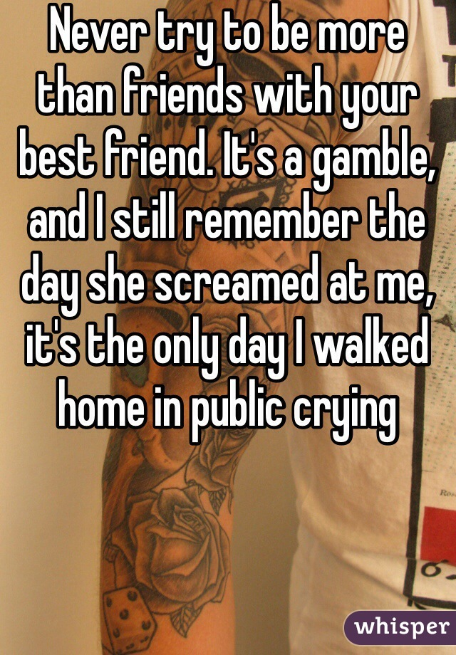 Never try to be more than friends with your best friend. It's a gamble, and I still remember the day she screamed at me, it's the only day I walked home in public crying