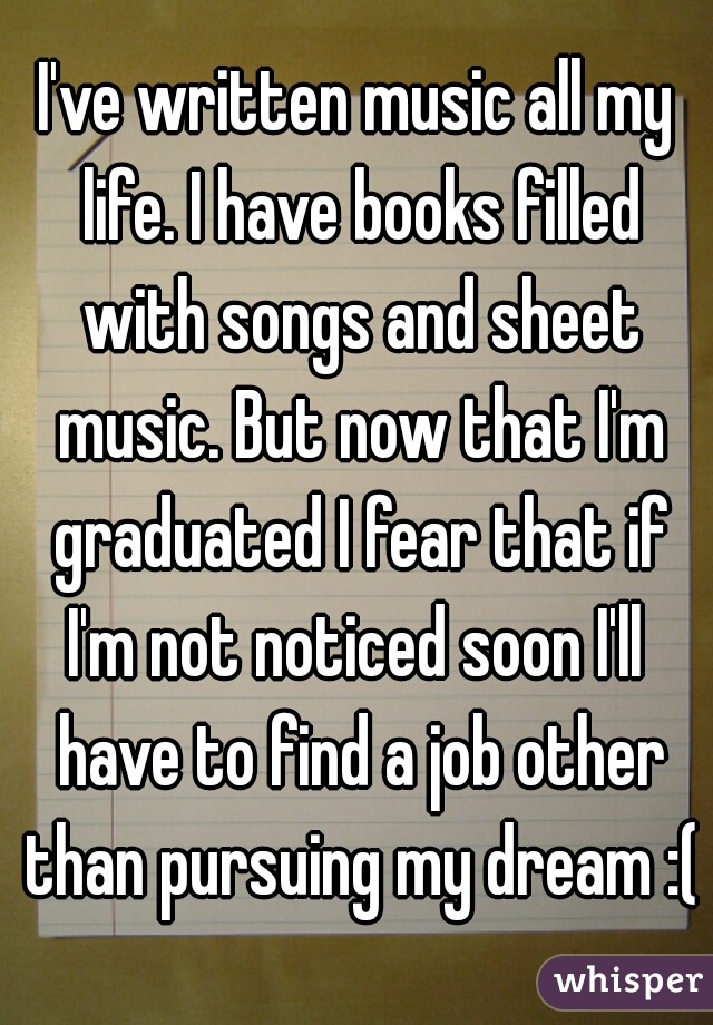 I've written music all my life. I have books filled with songs and sheet music. But now that I'm graduated I fear that if I'm not noticed soon I'll  have to find a job other than pursuing my dream :(