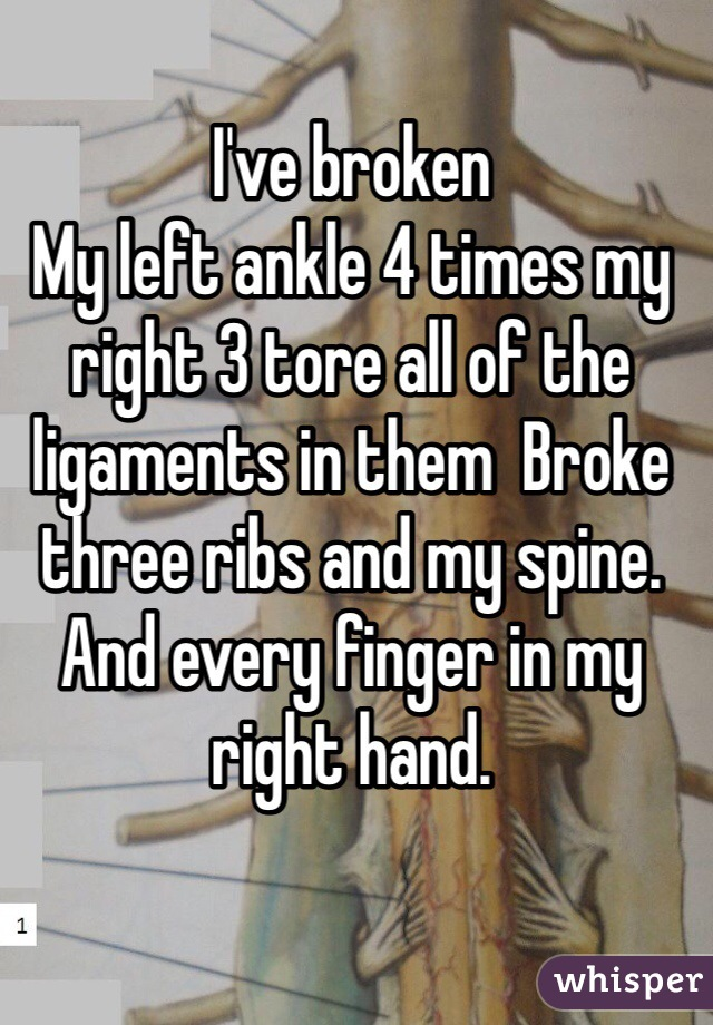 I've broken  My left ankle 4 times my right 3 tore all of the ligaments in them  Broke three ribs and my spine. And every finger in my right hand.