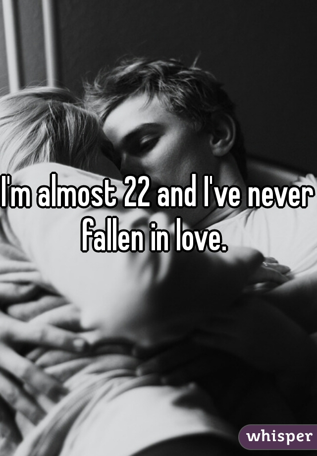 I'm almost 22 and I've never fallen in love.