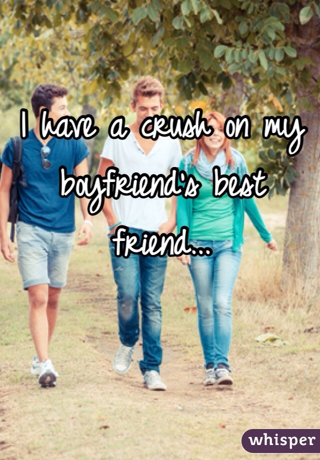 I have a crush on my boyfriend's best friend...