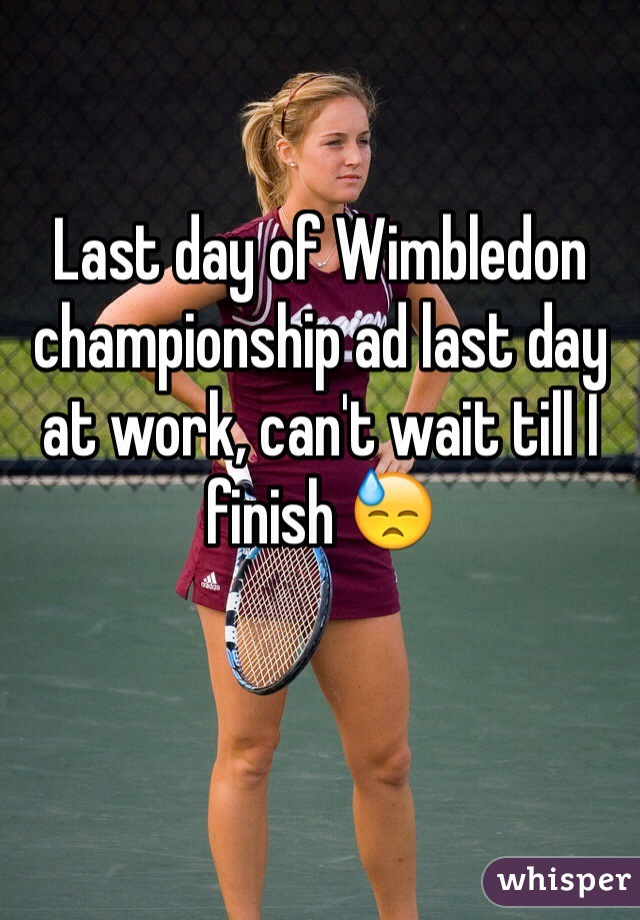 Last day of Wimbledon championship ad last day at work, can't wait till I finish 😓