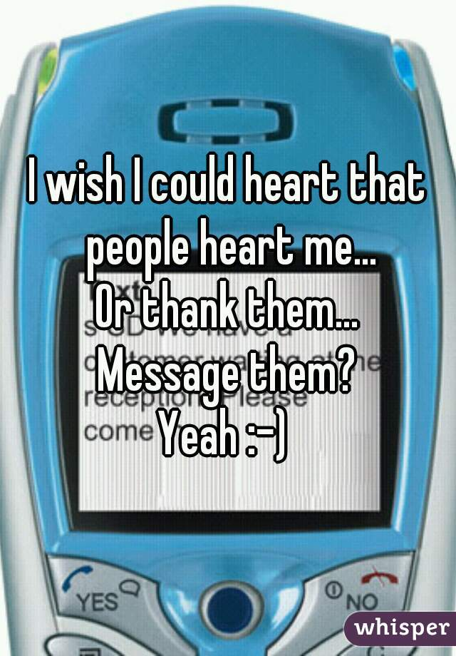 I wish I could heart that people heart me... Or thank them... Message them? Yeah :-)
