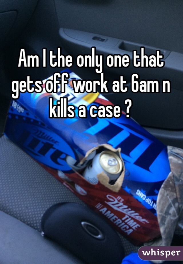 Am I the only one that gets off work at 6am n kills a case ?