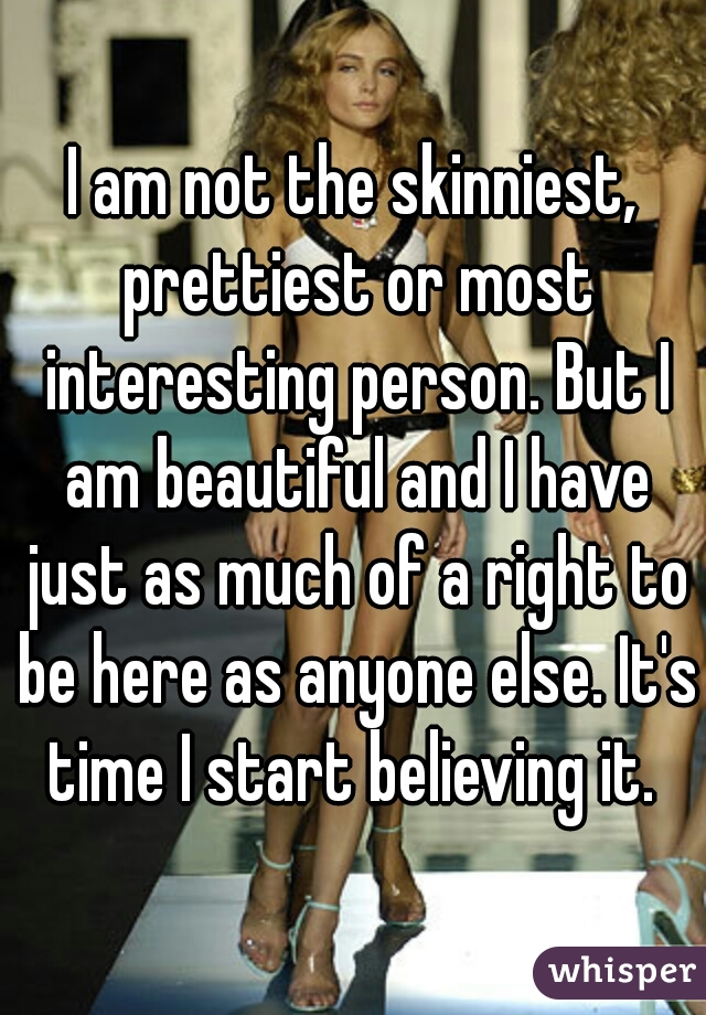 I am not the skinniest, prettiest or most interesting person. But I am beautiful and I have just as much of a right to be here as anyone else. It's time I start believing it.