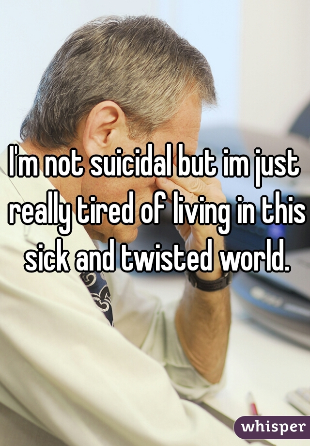 I'm not suicidal but im just really tired of living in this sick and twisted world.