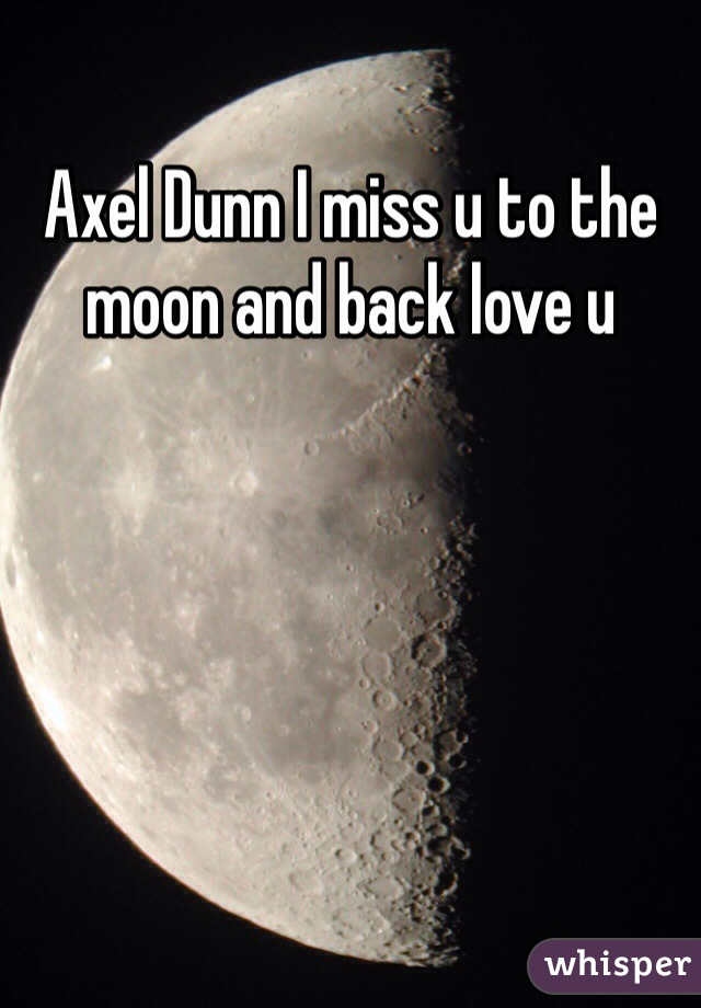 Axel Dunn I miss u to the moon and back love u