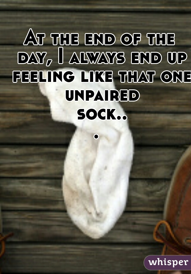 At the end of the day, I always end up feeling like that one unpaired sock...