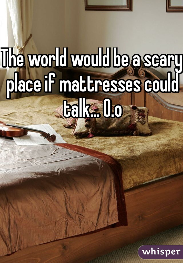 The world would be a scary place if mattresses could talk... O.o
