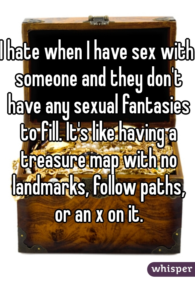 I hate when I have sex with someone and they don't have any sexual fantasies to fill. It's like having a treasure map with no landmarks, follow paths, or an x on it.