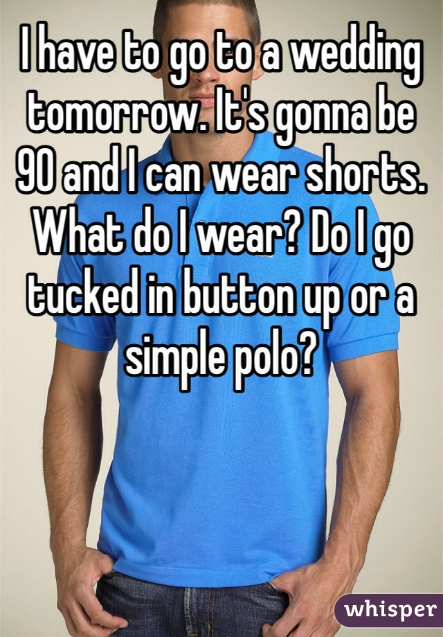 I have to go to a wedding tomorrow. It's gonna be 90 and I can wear shorts. What do I wear? Do I go tucked in button up or a simple polo?