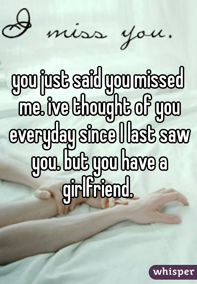you just said you missed me. ive thought of you everyday since I last saw you. but you have a girlfriend.