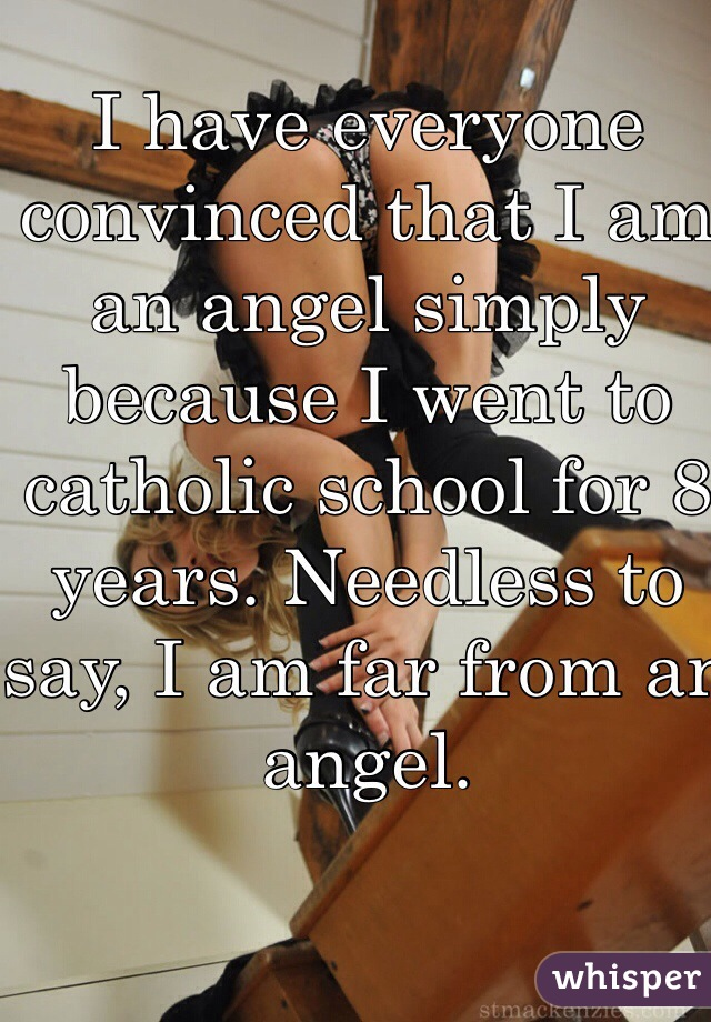 I have everyone convinced that I am an angel simply because I went to catholic school for 8 years. Needless to say, I am far from an angel.