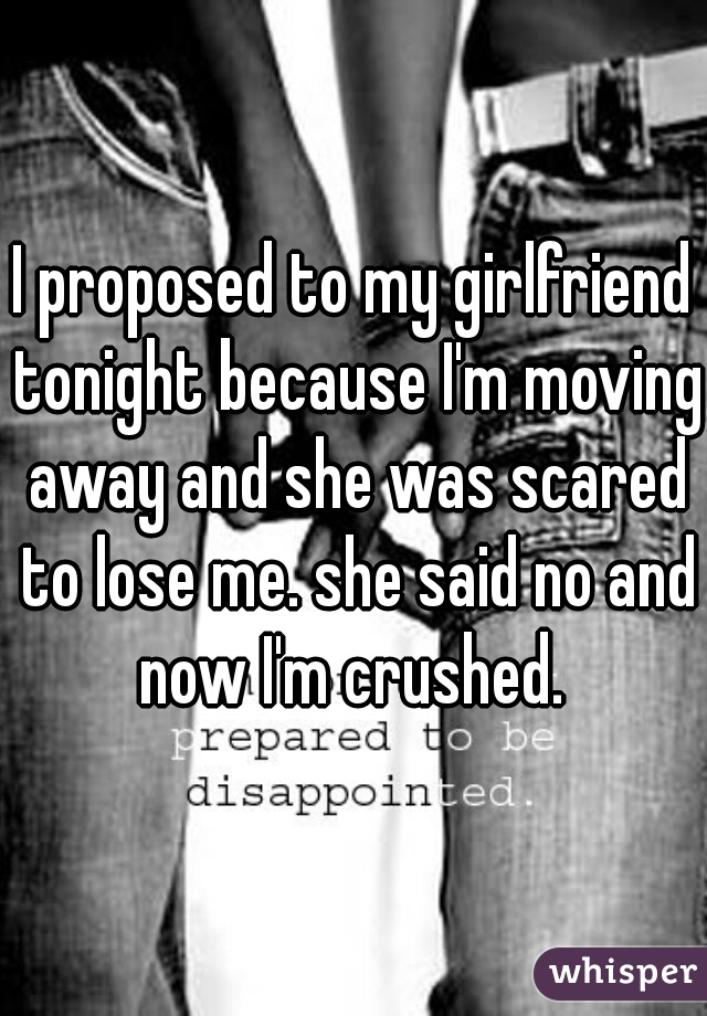 I proposed to my girlfriend tonight because I'm moving away and she was scared to lose me. she said no and now I'm crushed.