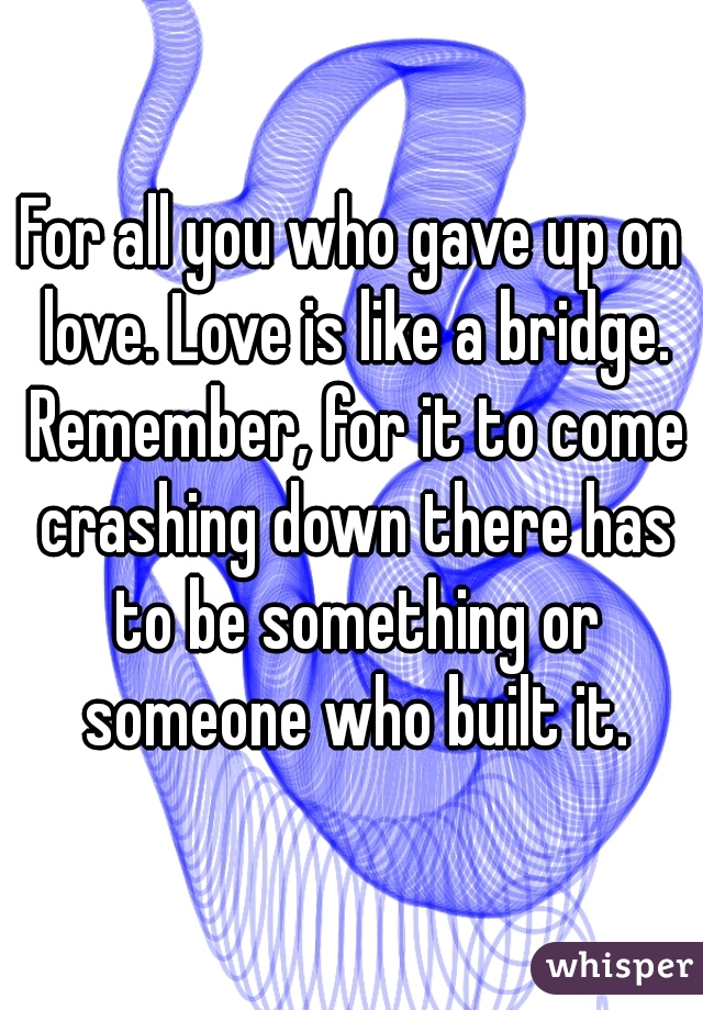 For all you who gave up on love. Love is like a bridge. Remember, for it to come crashing down there has to be something or someone who built it.