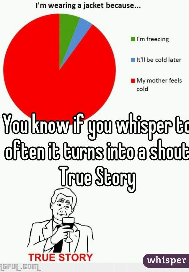 You know if you whisper to often it turns into a shout.  True Story
