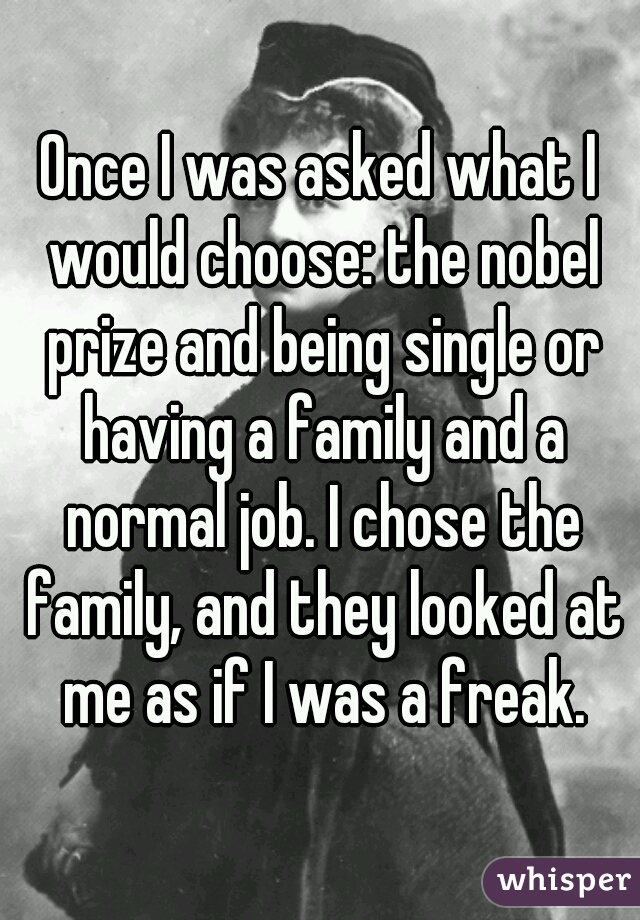 Once I was asked what I would choose: the nobel prize and being single or having a family and a normal job. I chose the family, and they looked at me as if I was a freak.