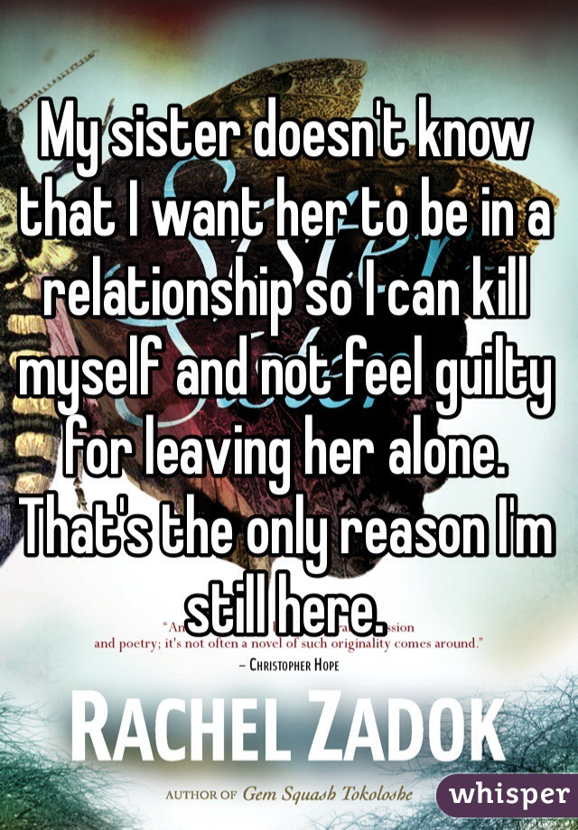 My sister doesn't know that I want her to be in a relationship so I can kill myself and not feel guilty for leaving her alone.  That's the only reason I'm still here.