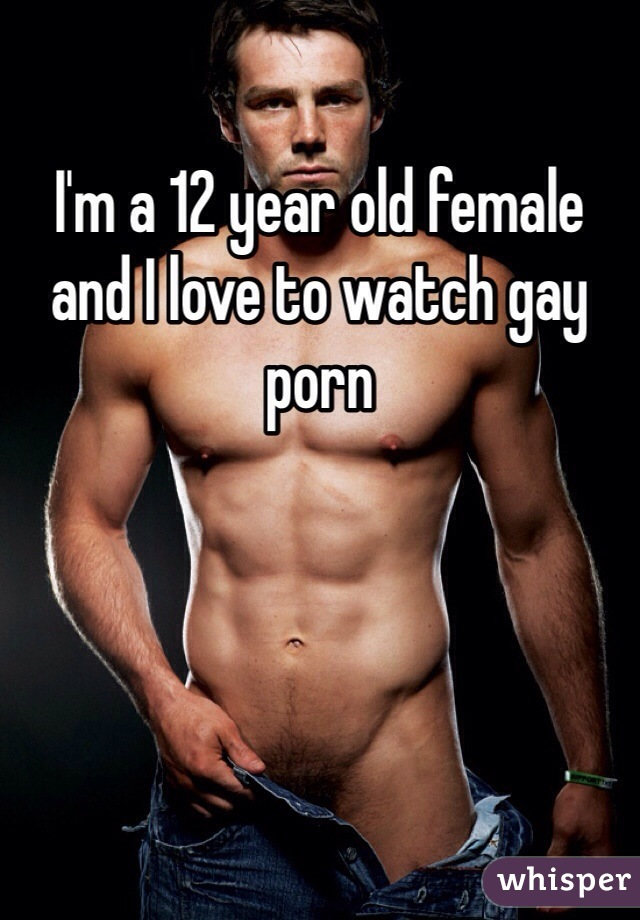 I'm a 12 year old female and I love to watch gay porn