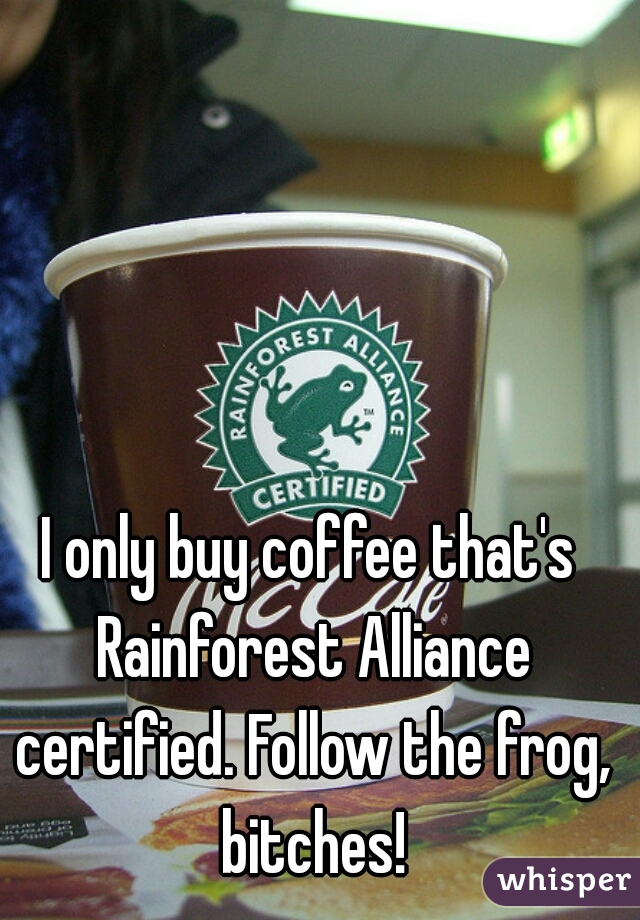 I only buy coffee that's Rainforest Alliance certified. Follow the frog, bitches!