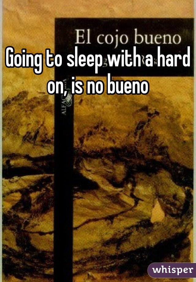 Going to sleep with a hard on, is no bueno