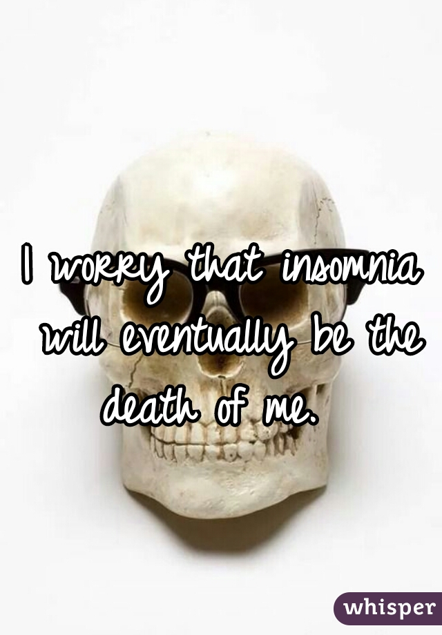 I worry that insomnia will eventually be the death of me.