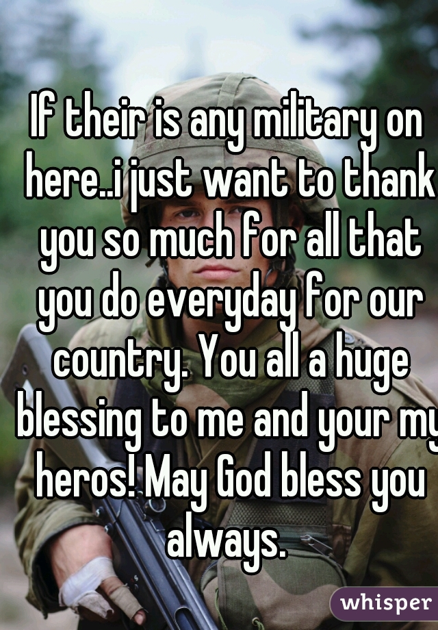 If their is any military on here..i just want to thank you so much for all that you do everyday for our country. You all a huge blessing to me and your my heros! May God bless you always.