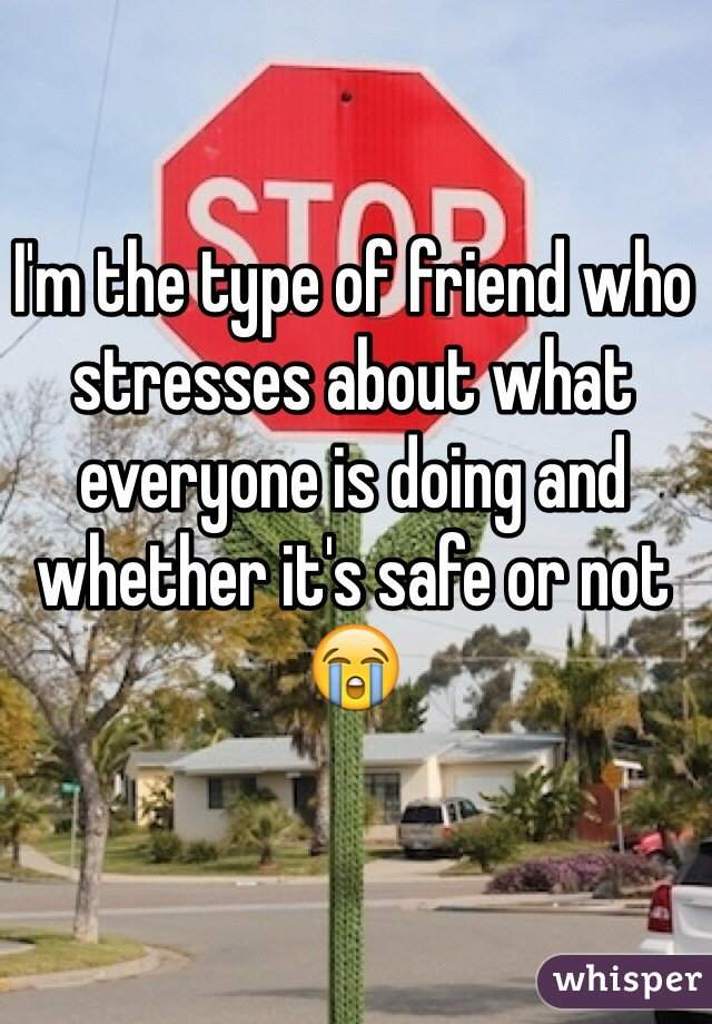 I'm the type of friend who stresses about what everyone is doing and whether it's safe or not 😭