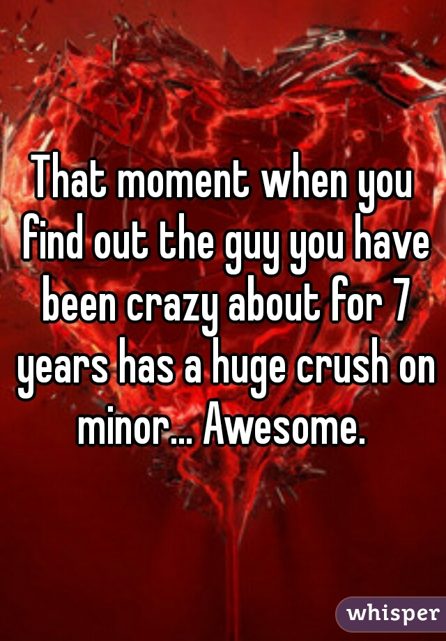 That moment when you find out the guy you have been crazy about for 7 years has a huge crush on minor... Awesome.