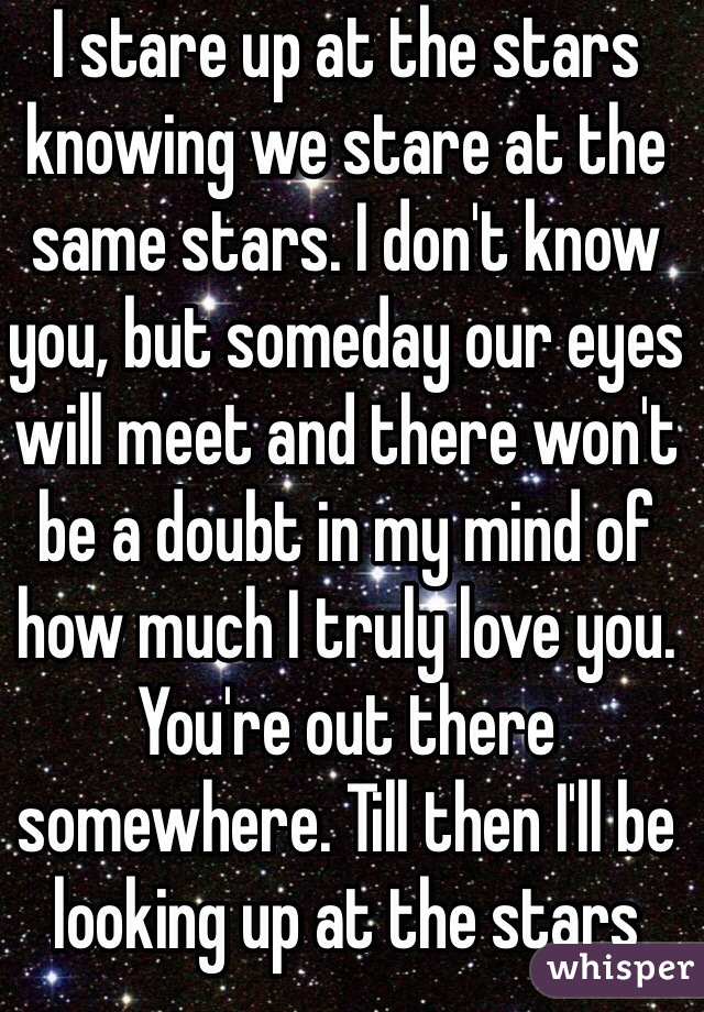 I stare up at the stars knowing we stare at the same stars. I don't know you, but someday our eyes will meet and there won't be a doubt in my mind of how much I truly love you. You're out there somewhere. Till then I'll be looking up at the stars