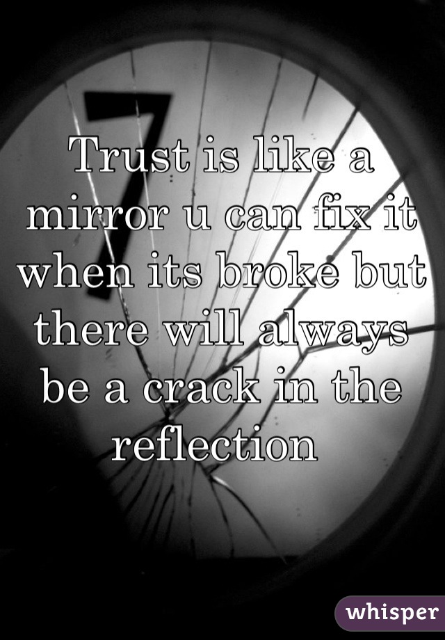 Trust is like a mirror u can fix it when its broke but there will always be a crack in the reflection