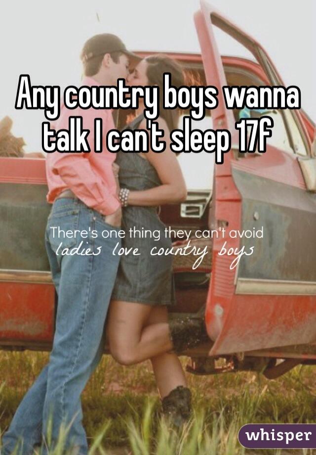 Any country boys wanna talk I can't sleep 17f