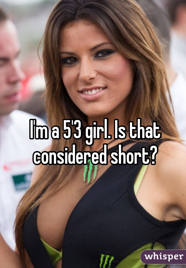I'm a 5'3 girl. Is that considered short?