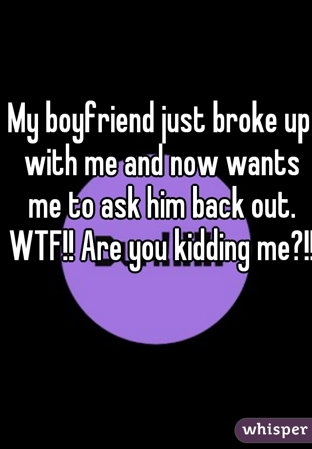 My boyfriend just broke up with me and now wants me to ask him back out. WTF!! Are you kidding me?!!