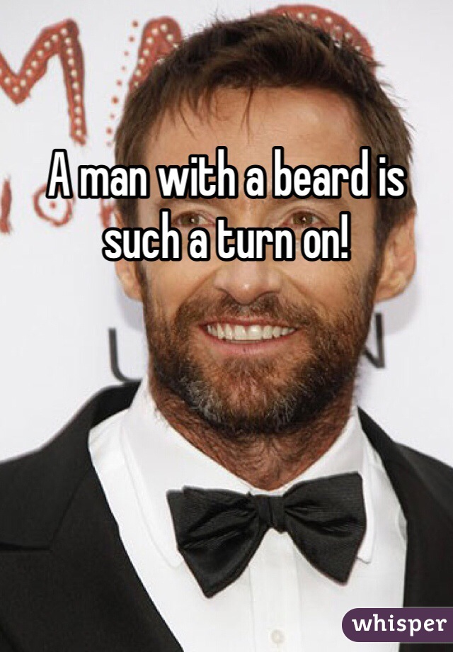 A man with a beard is such a turn on!