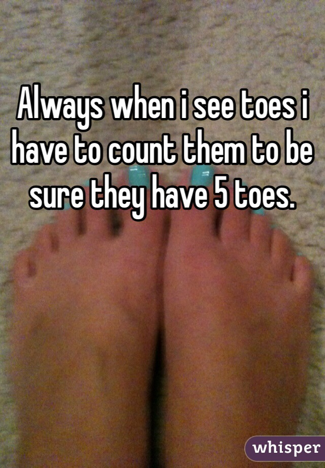 Always when i see toes i have to count them to be sure they have 5 toes.