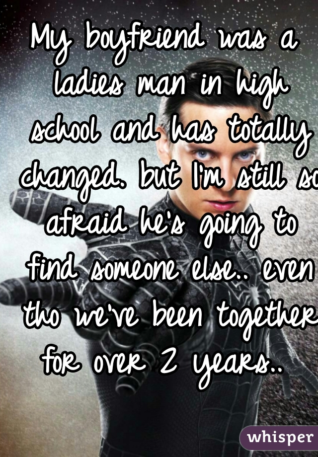My boyfriend was a ladies man in high school and has totally changed. but I'm still so afraid he's going to find someone else.. even tho we've been together for over 2 years..