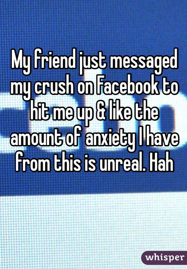 My friend just messaged my crush on Facebook to hit me up & like the amount of anxiety I have from this is unreal. Hah