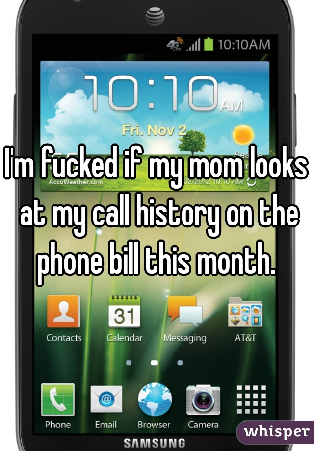 I'm fucked if my mom looks at my call history on the phone bill this month.