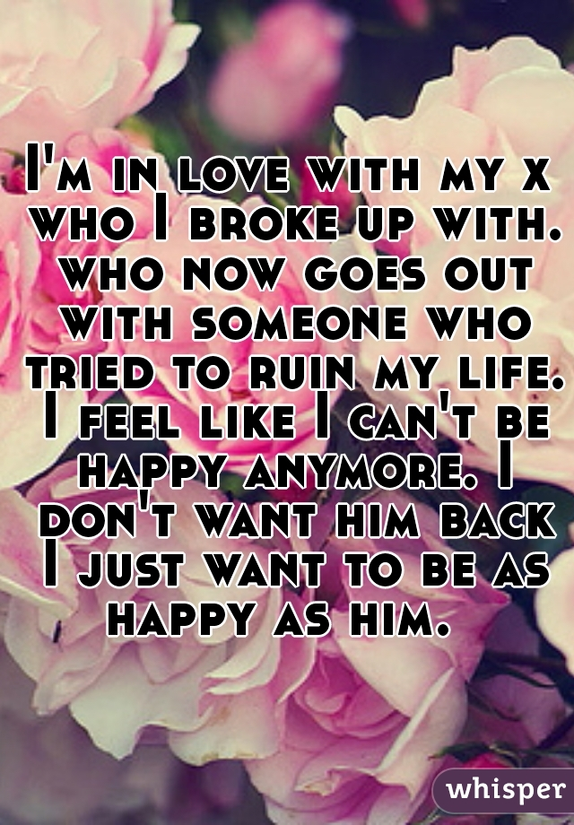 I'm in love with my x who I broke up with. who now goes out with someone who tried to ruin my life. I feel like I can't be happy anymore. I don't want him back I just want to be as happy as him.